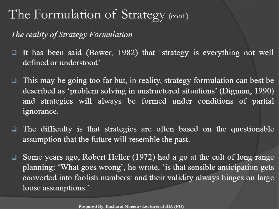 The Formulation of Strategy (cont.) The reality of Strategy Formulation  It has been said (Bower, 1982) that 'strategy is everything not well defined