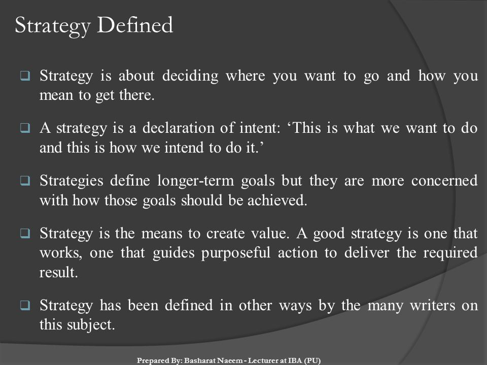 Strategy Defined  Strategy is about deciding where you want to go and how you mean to get there.  A strategy is a declaration of intent: 'This is wh