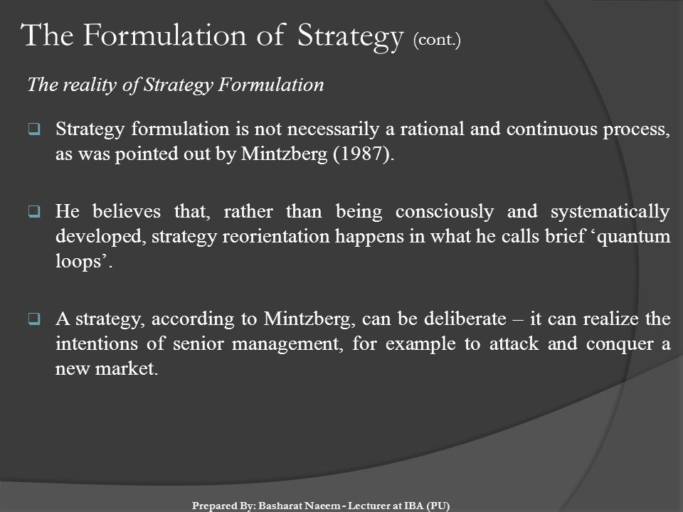 The Formulation of Strategy (cont.) The reality of Strategy Formulation  Strategy formulation is not necessarily a rational and continuous process, a
