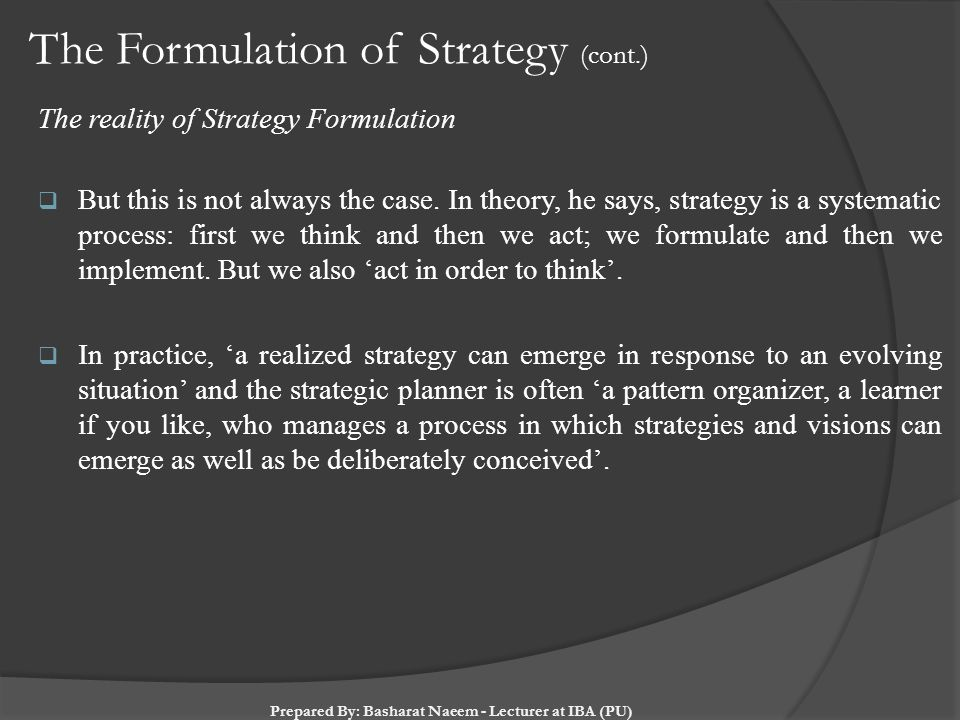 The Formulation of Strategy (cont.) The reality of Strategy Formulation  But this is not always the case. In theory, he says, strategy is a systemati