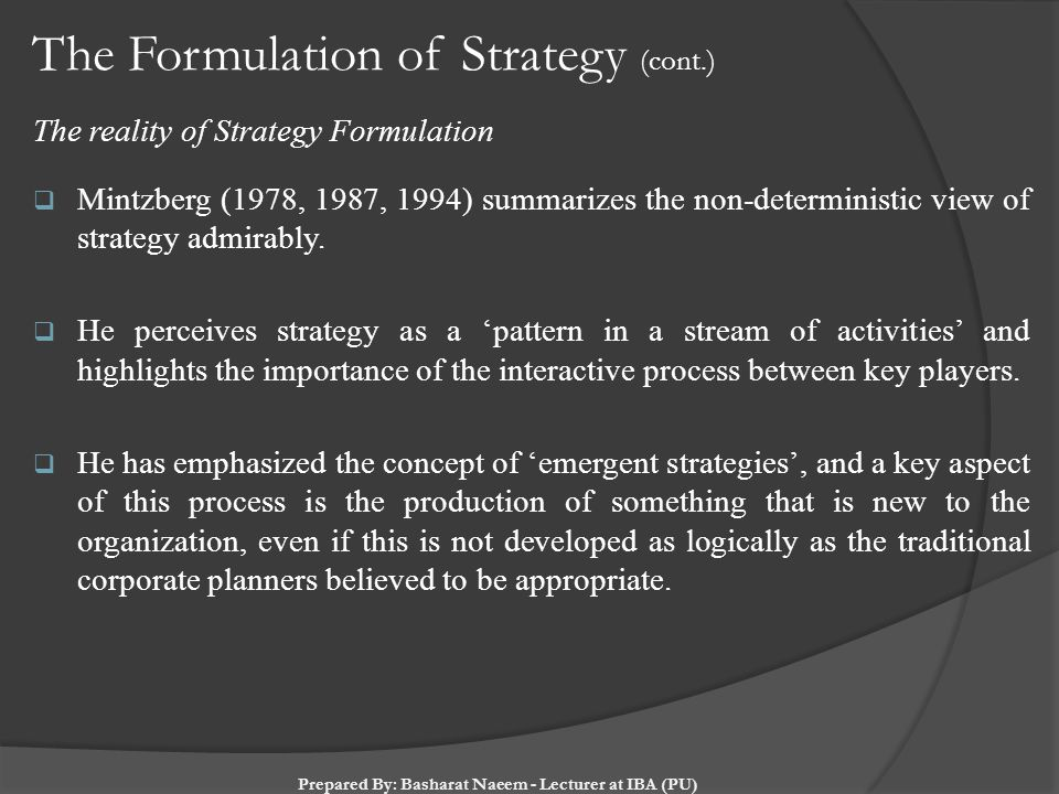 The Formulation of Strategy (cont.) The reality of Strategy Formulation  Mintzberg (1978, 1987, 1994) summarizes the non-deterministic view of strate