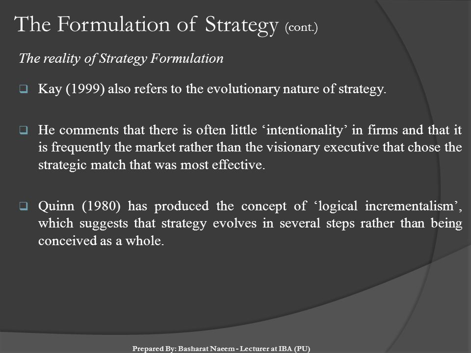 The Formulation of Strategy (cont.) The reality of Strategy Formulation  Kay (1999) also refers to the evolutionary nature of strategy.  He comments