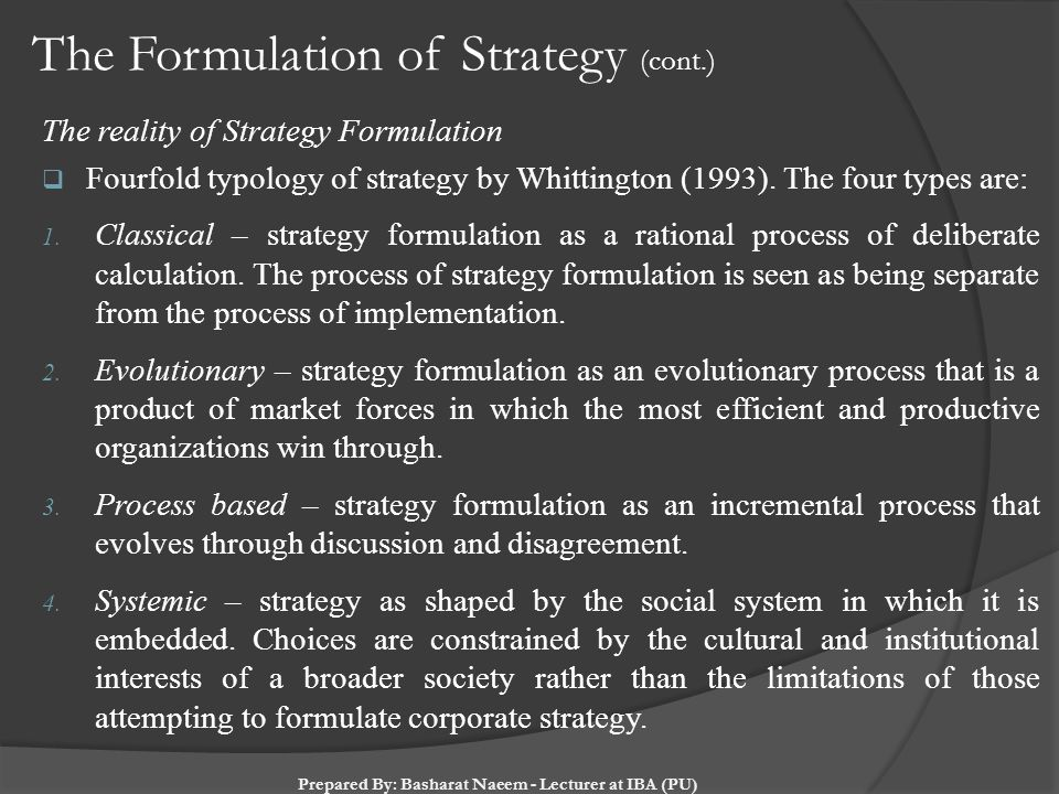 The Formulation of Strategy (cont.) The reality of Strategy Formulation  Fourfold typology of strategy by Whittington (1993). The four types are: 1.