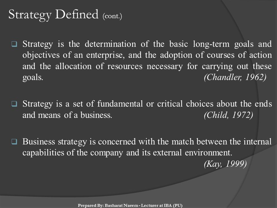 Strategy Defined (cont.)  Strategy is the determination of the basic long-term goals and objectives of an enterprise, and the adoption of courses of