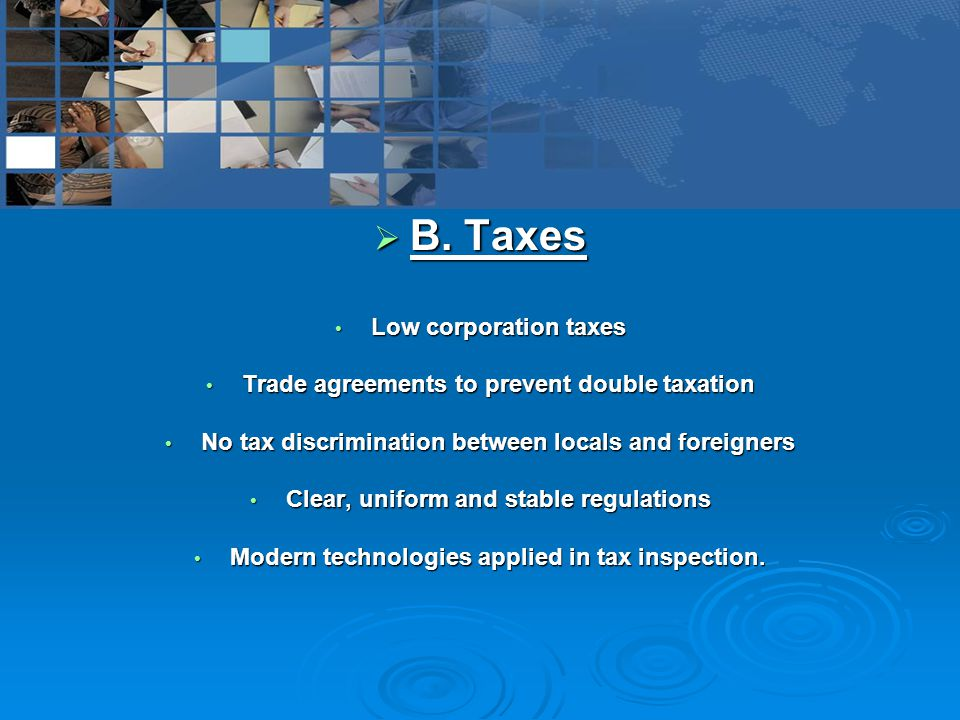  B. Taxes Low corporation taxes Low corporation taxes Trade agreements to prevent double taxation Trade agreements to prevent double taxation No tax