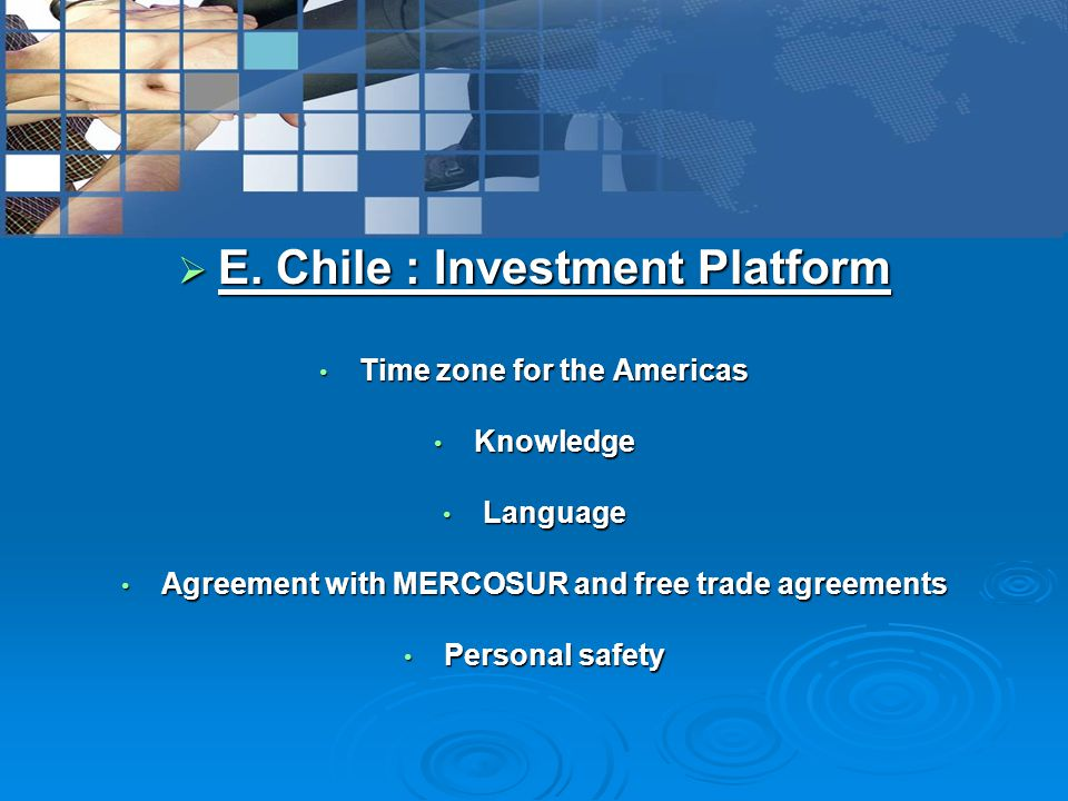  E. Chile : Investment Platform Time zone for the Americas Time zone for the Americas Knowledge Knowledge Language Language Agreement with MERCOSUR a