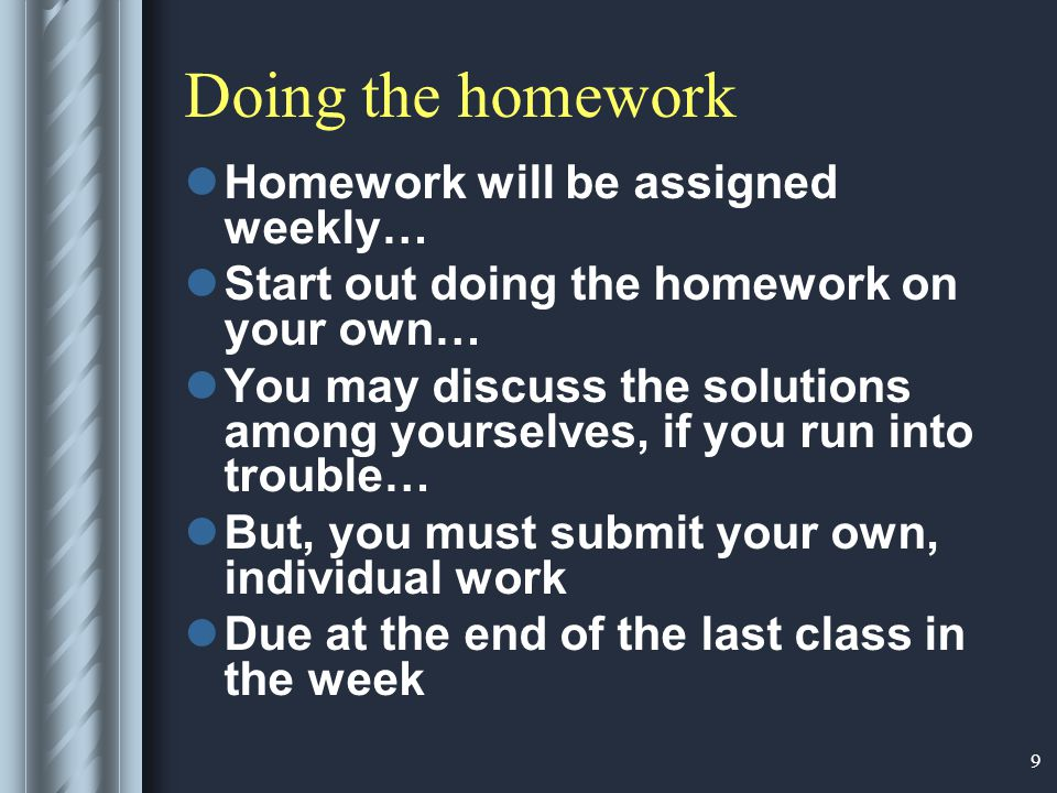 9 Doing the homework Homework will be assigned weekly… Start out doing the homework on your own… You may discuss the solutions among yourselves, if you run into trouble… But, you must submit your own, individual work Due at the end of the last class in the week