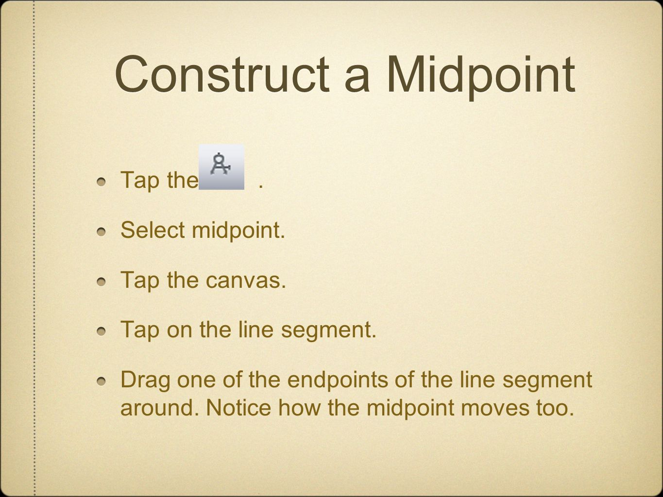 Construct a Midpoint Tap the. Select midpoint. Tap the canvas. Tap on the line segment. Drag one of the endpoints of the line segment around. Notice h