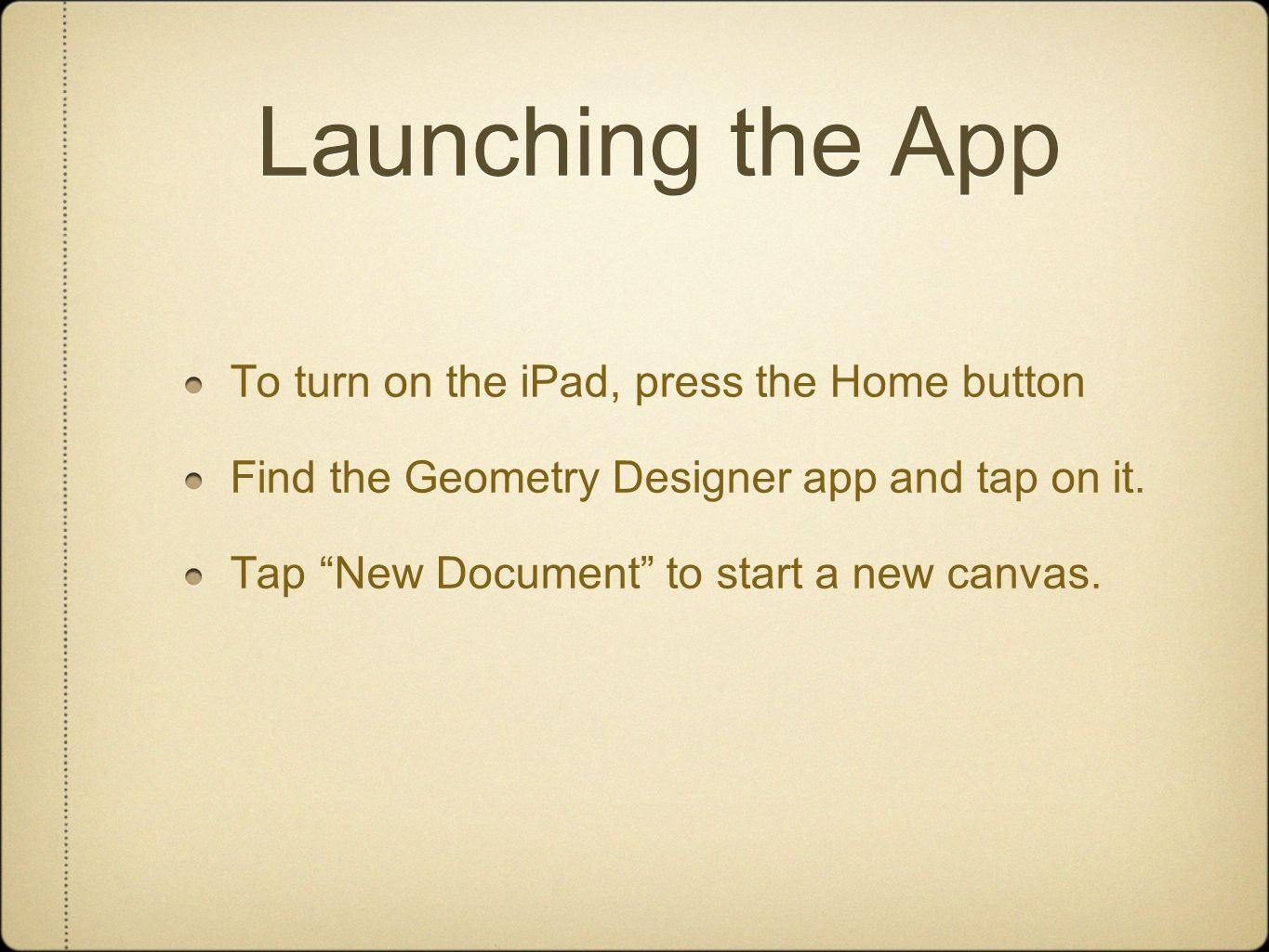 """Launching the App To turn on the iPad, press the Home button Find the Geometry Designer app and tap on it. Tap """"New Document"""" to start a new canvas."""