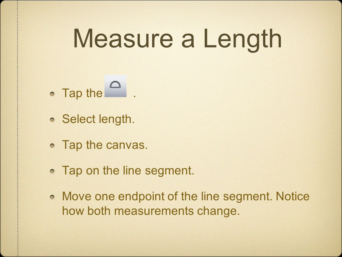 Measure a Length Tap the. Select length. Tap the canvas. Tap on the line segment. Move one endpoint of the line segment. Notice how both measurements