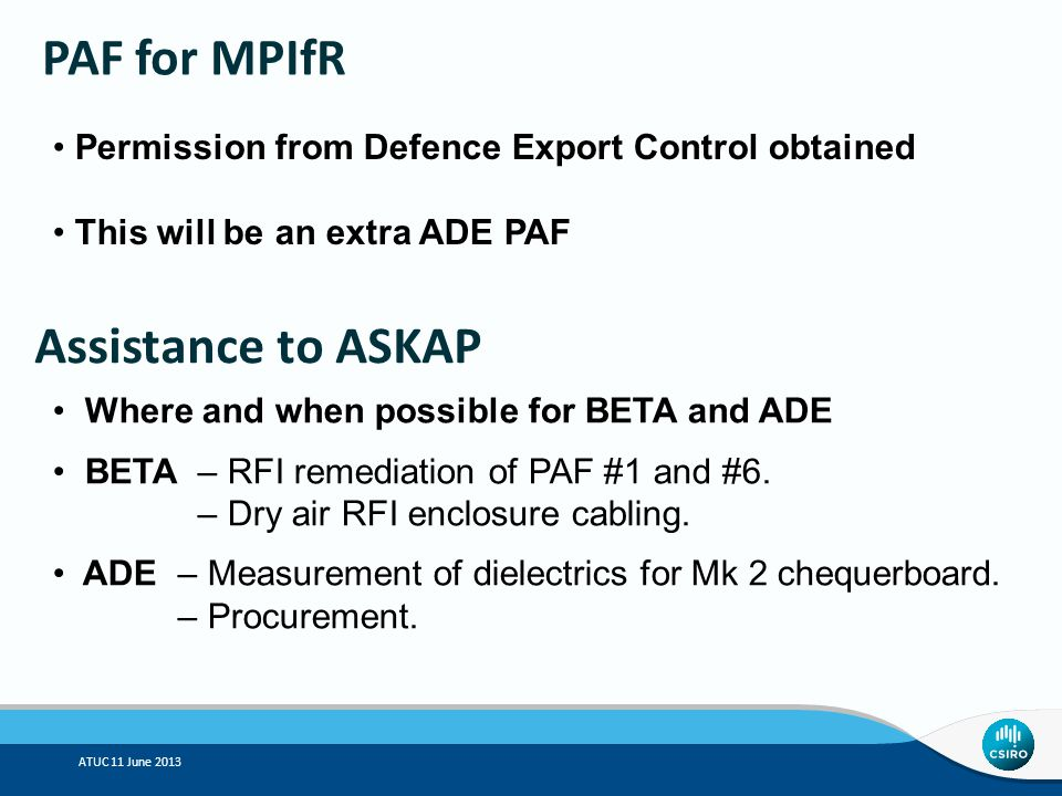 ATUC 11 June 2013 PAF for MPIfR Permission from Defence Export Control obtained This will be an extra ADE PAF Assistance to ASKAP Where and when possible for BETA and ADE BETA– RFI remediation of PAF #1 and #6.