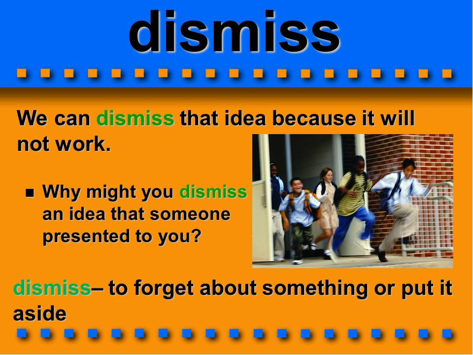 dismiss We can dismiss that idea because it will not work. dismiss– to forget about something or put it aside Why might you dismiss an an idea that so