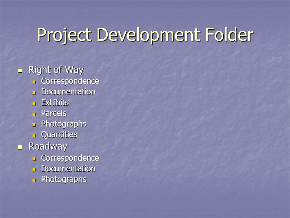 Project Development Folder Right of Way Right of Way Correspondence Correspondence Documentation Documentation Exhibits Exhibits Parcels Parcels Photographs Photographs Quantities Quantities Roadway Roadway Correspondence Correspondence Documentation Documentation Photographs Photographs
