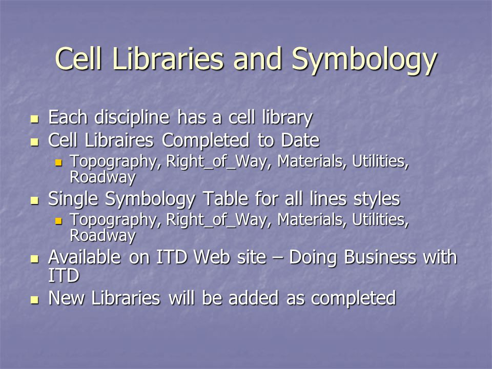 Cell Libraries and Symbology Each discipline has a cell library Each discipline has a cell library Cell Libraires Completed to Date Cell Libraires Completed to Date Topography, Right_of_Way, Materials, Utilities, Roadway Topography, Right_of_Way, Materials, Utilities, Roadway Single Symbology Table for all lines styles Single Symbology Table for all lines styles Topography, Right_of_Way, Materials, Utilities, Roadway Topography, Right_of_Way, Materials, Utilities, Roadway Available on ITD Web site – Doing Business with ITD Available on ITD Web site – Doing Business with ITD New Libraries will be added as completed New Libraries will be added as completed