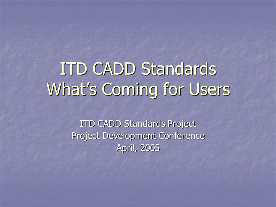 ITD CADD Standards What's Coming for Users ITD CADD Standards Project Project Development Conference April, 2005 This presentation will probably involve audience discussion, which will create action items.