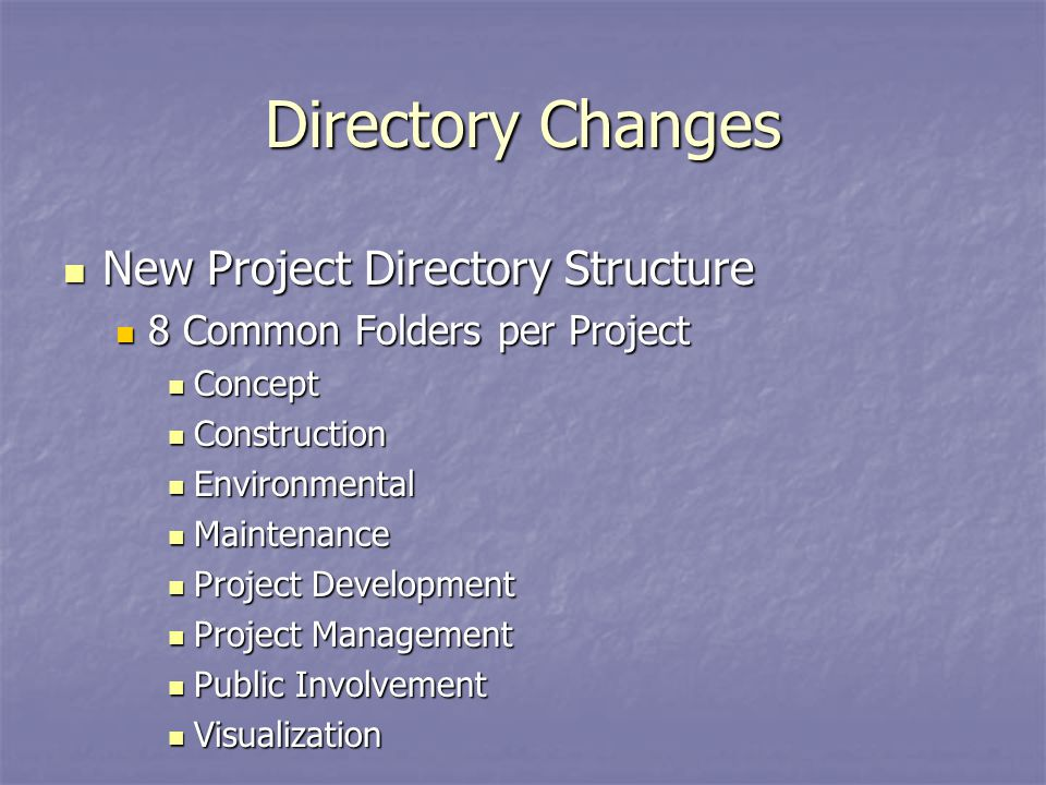 Directory Changes New Project Directory Structure New Project Directory Structure 8 Common Folders per Project 8 Common Folders per Project Concept Concept Construction Construction Environmental Environmental Maintenance Maintenance Project Development Project Development Project Management Project Management Public Involvement Public Involvement Visualization Visualization