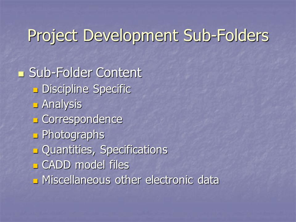 Project Development Sub-Folders Sub-Folder Content Sub-Folder Content Discipline Specific Discipline Specific Analysis Analysis Correspondence Correspondence Photographs Photographs Quantities, Specifications Quantities, Specifications CADD model files CADD model files Miscellaneous other electronic data Miscellaneous other electronic data