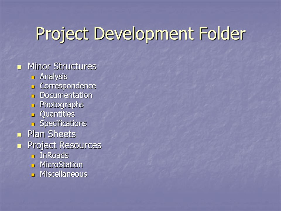 Project Development Folder Minor Structures Minor Structures Analysis Analysis Correspondence Correspondence Documentation Documentation Photographs Photographs Quantities Quantities Specifications Specifications Plan Sheets Plan Sheets Project Resources Project Resources InRoads InRoads MicroStation MicroStation Miscellaneous Miscellaneous