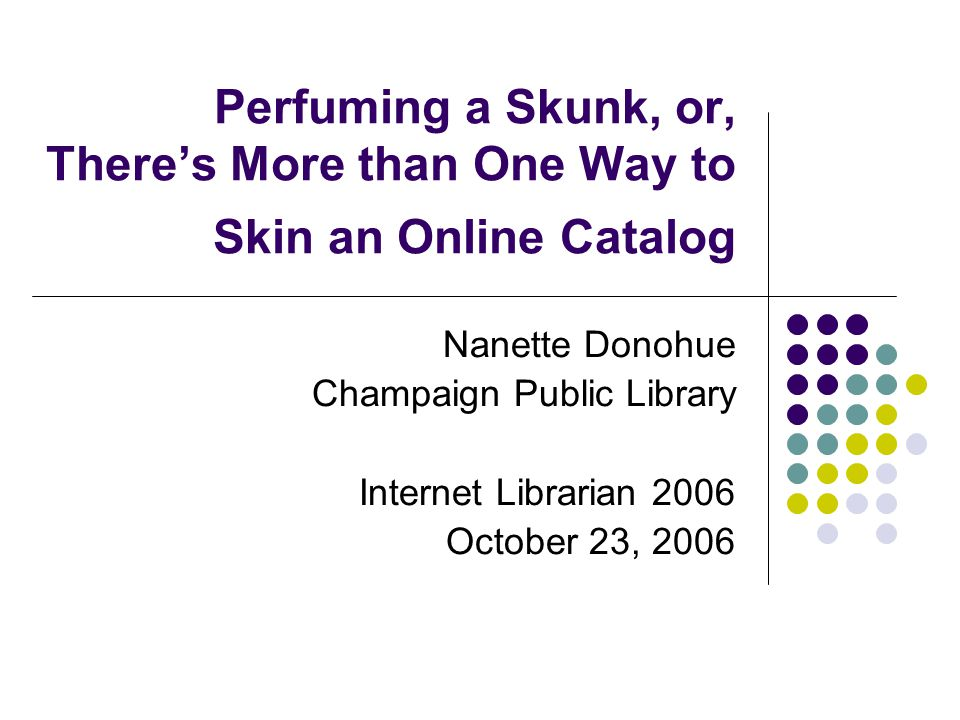 Perfuming a Skunk, or, There's More than One Way to Skin an Online Catalog Nanette Donohue Champaign Public Library Internet Librarian 2006 October 23, 2006