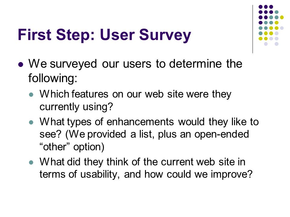 First Step: User Survey We surveyed our users to determine the following: Which features on our web site were they currently using.