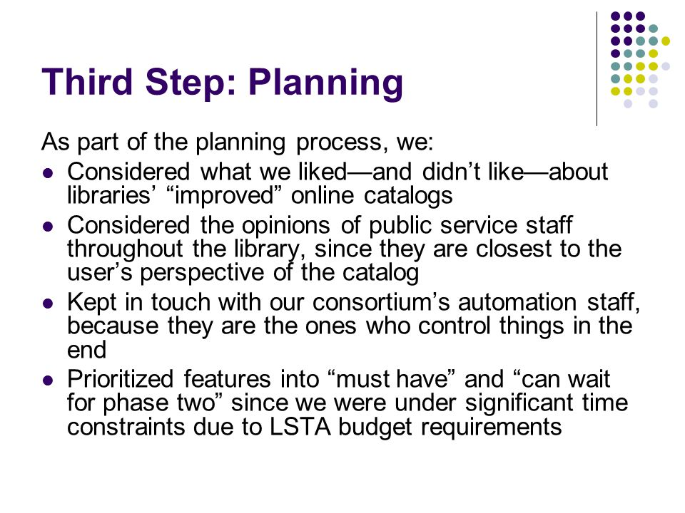 Third Step: Planning As part of the planning process, we: Considered what we liked—and didn't like—about libraries' improved online catalogs Considered the opinions of public service staff throughout the library, since they are closest to the user's perspective of the catalog Kept in touch with our consortium's automation staff, because they are the ones who control things in the end Prioritized features into must have and can wait for phase two since we were under significant time constraints due to LSTA budget requirements