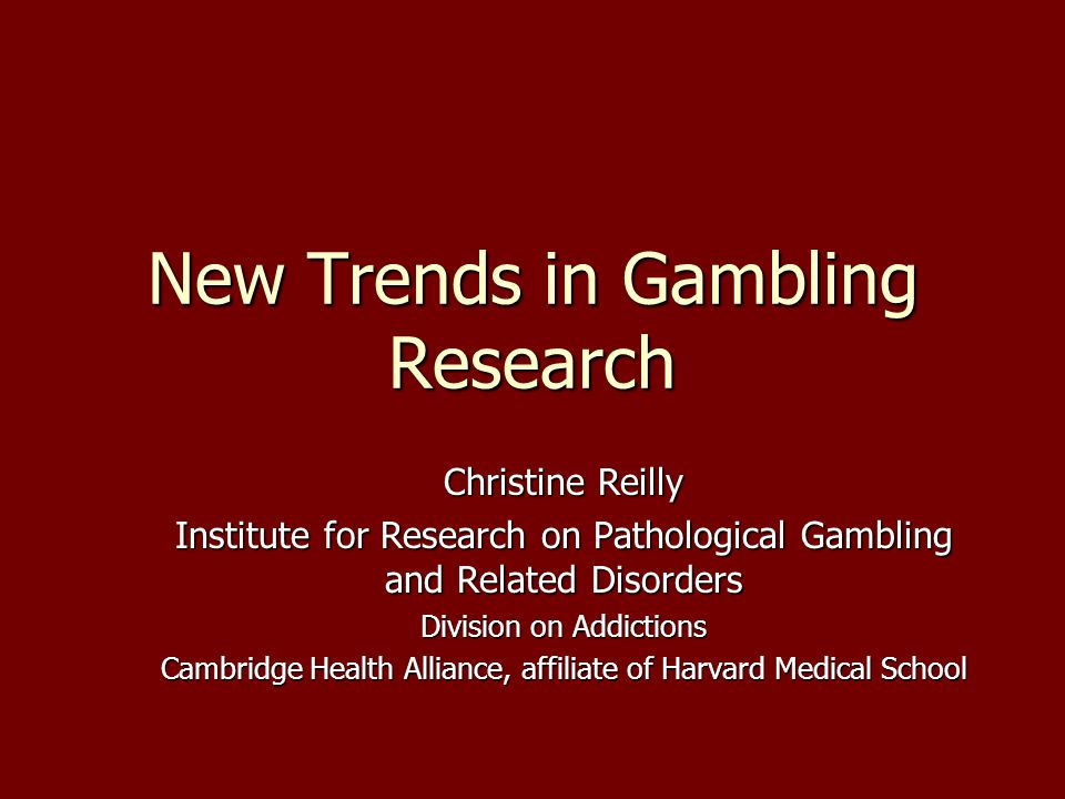 New Trends in Gambling Research Christine Reilly Institute for Research on Pathological Gambling and Related Disorders Division on Addictions Cambridge Health Alliance, affiliate of Harvard Medical School This presentation will probably involve audience discussion, which will create action items.