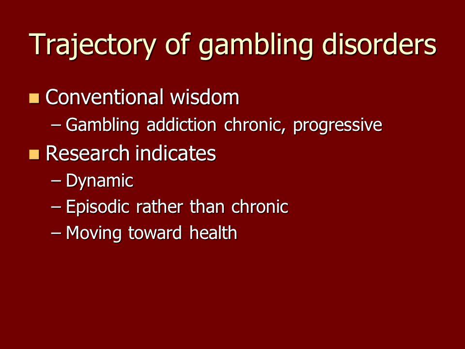 Trajectory of gambling disorders Conventional wisdom –G–G–G–Gambling addiction chronic, progressive Research indicates –D–D–D–Dynamic –E–E–E–Episodic rather than chronic –M–M–M–Moving toward health