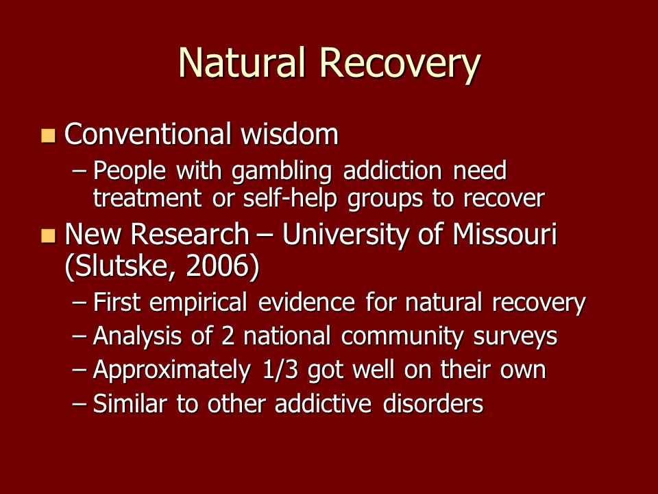 Natural Recovery Conventional wisdom –P–P–P–People with gambling addiction need treatment or self-help groups to recover New Research – University of Missouri (Slutske, 2006) –F–F–F–First empirical evidence for natural recovery –A–A–A–Analysis of 2 national community surveys –A–A–A–Approximately 1/3 got well on their own –S–S–S–Similar to other addictive disorders