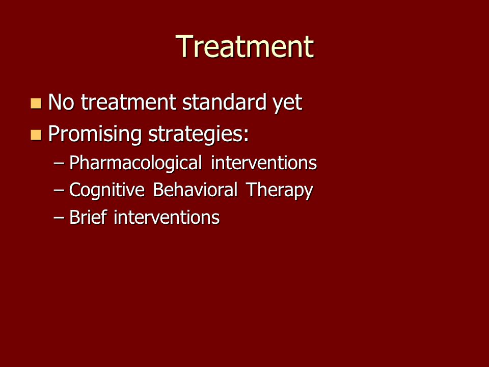 Treatment No treatment standard yet No treatment standard yet Promising strategies: Promising strategies: –Pharmacological interventions –Cognitive Behavioral Therapy –Brief interventions