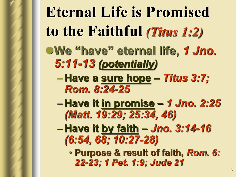 7 Eternal Life is Promised to the Faithful (Titus 1:2) We have eternal life, 1 Jno.