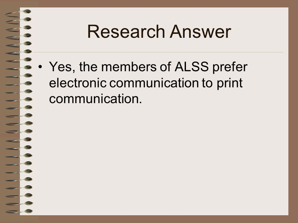 Research Answer Yes, the members of ALSS prefer electronic communication to print communication.