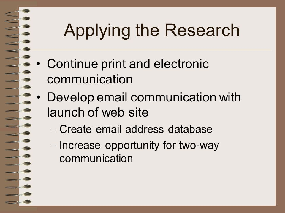 Applying the Research Continue print and electronic communication Develop email communication with launch of web site –Create email address database –