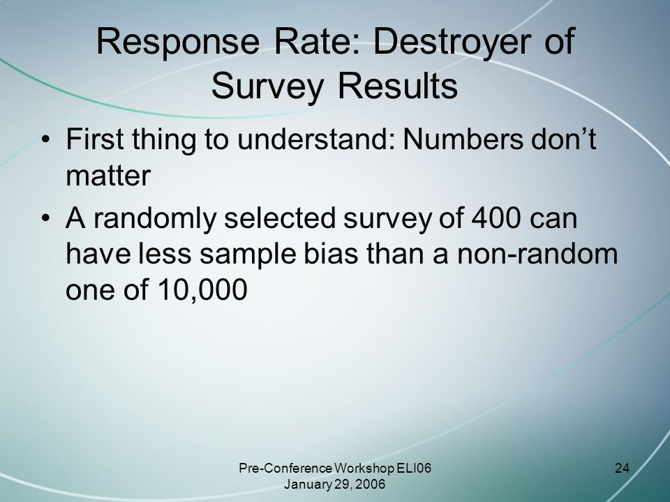 Pre-Conference Workshop ELI06 January 29, 2006 24 Response Rate: Destroyer of Survey Results First thing to understand: Numbers don't matter A randomly selected survey of 400 can have less sample bias than a non-random one of 10,000
