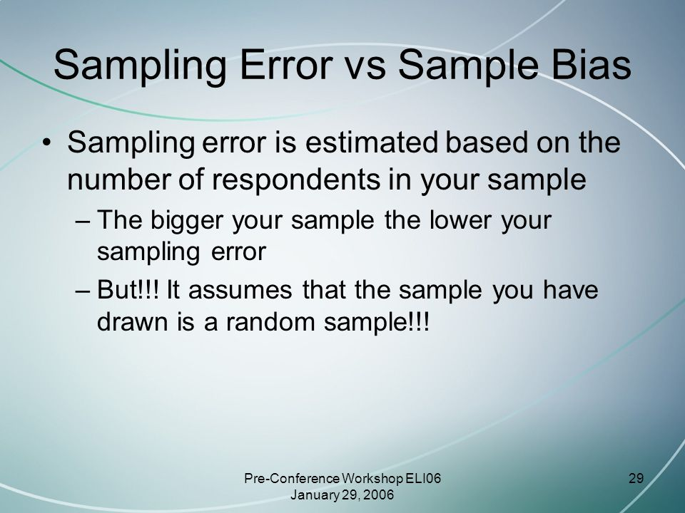 Pre-Conference Workshop ELI06 January 29, 2006 29 Sampling Error vs Sample Bias Sampling error is estimated based on the number of respondents in your sample –The bigger your sample the lower your sampling error –But!!.