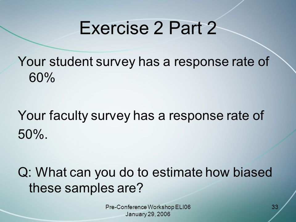 Pre-Conference Workshop ELI06 January 29, 2006 33 Exercise 2 Part 2 Your student survey has a response rate of 60% Your faculty survey has a response rate of 50%.