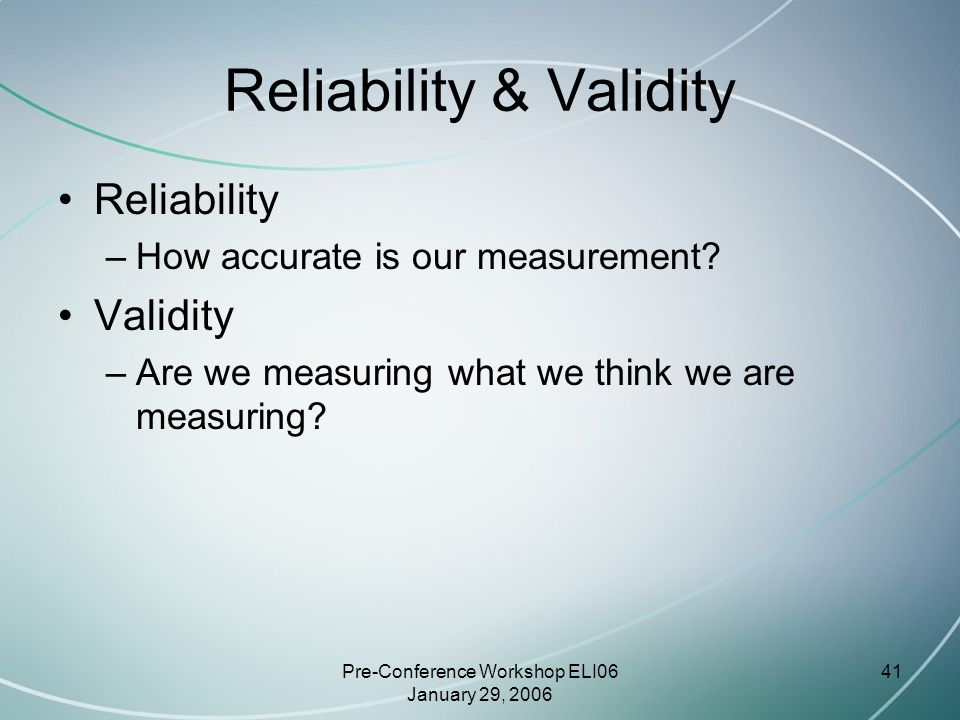 Pre-Conference Workshop ELI06 January 29, 2006 41 Reliability & Validity Reliability –How accurate is our measurement.