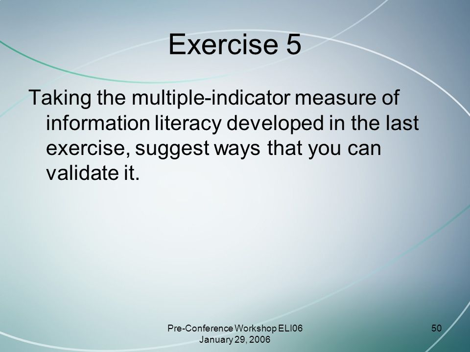 Pre-Conference Workshop ELI06 January 29, 2006 50 Exercise 5 Taking the multiple-indicator measure of information literacy developed in the last exercise, suggest ways that you can validate it.