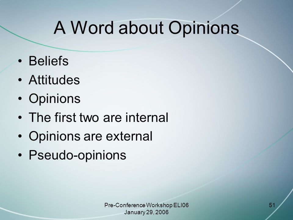 Pre-Conference Workshop ELI06 January 29, 2006 51 A Word about Opinions Beliefs Attitudes Opinions The first two are internal Opinions are external Pseudo-opinions