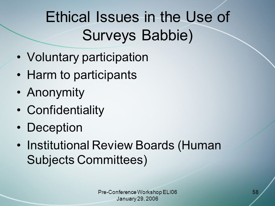 Pre-Conference Workshop ELI06 January 29, 2006 58 Ethical Issues in the Use of Surveys Babbie) Voluntary participation Harm to participants Anonymity Confidentiality Deception Institutional Review Boards (Human Subjects Committees)