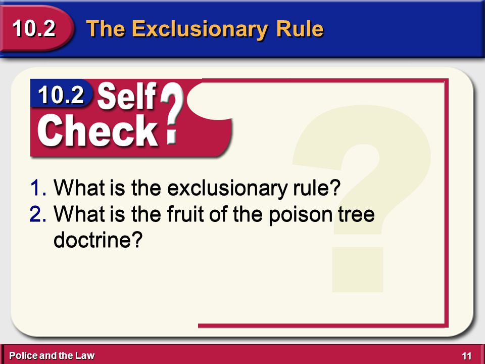 Police and the Law 11 The Exclusionary Rule 10.2 ? 1.What is the exclusionary rule? 2.What is the fruit of the poison tree doctrine? 1.What is the exc