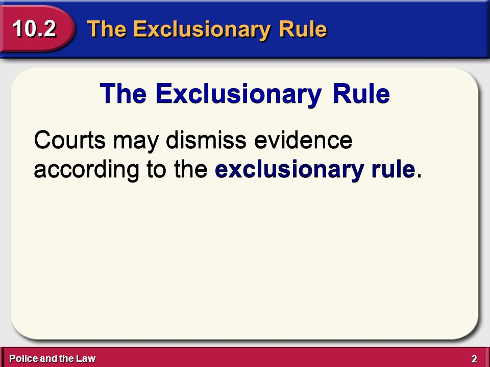 Police and the Law 2 2 The Exclusionary Rule 10.2 The Exclusionary Rule Courts may dismiss evidence according to the exclusionary rule.