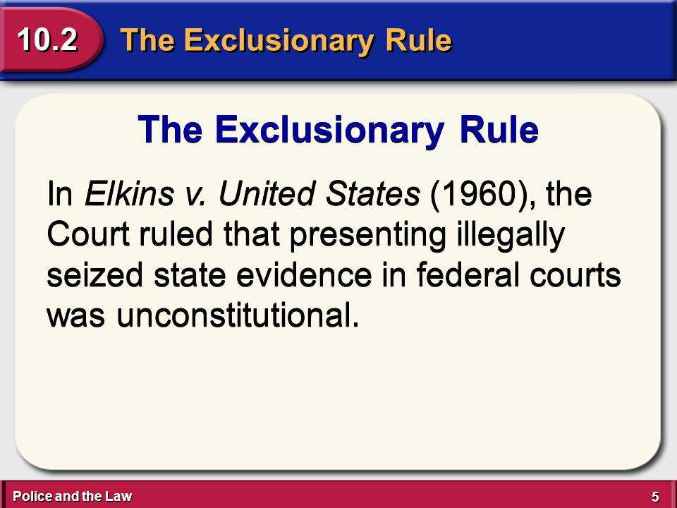 Police and the Law 5 5 The Exclusionary Rule 10.2 The Exclusionary Rule In Elkins v. United States (1960), the Court ruled that presenting illegally s