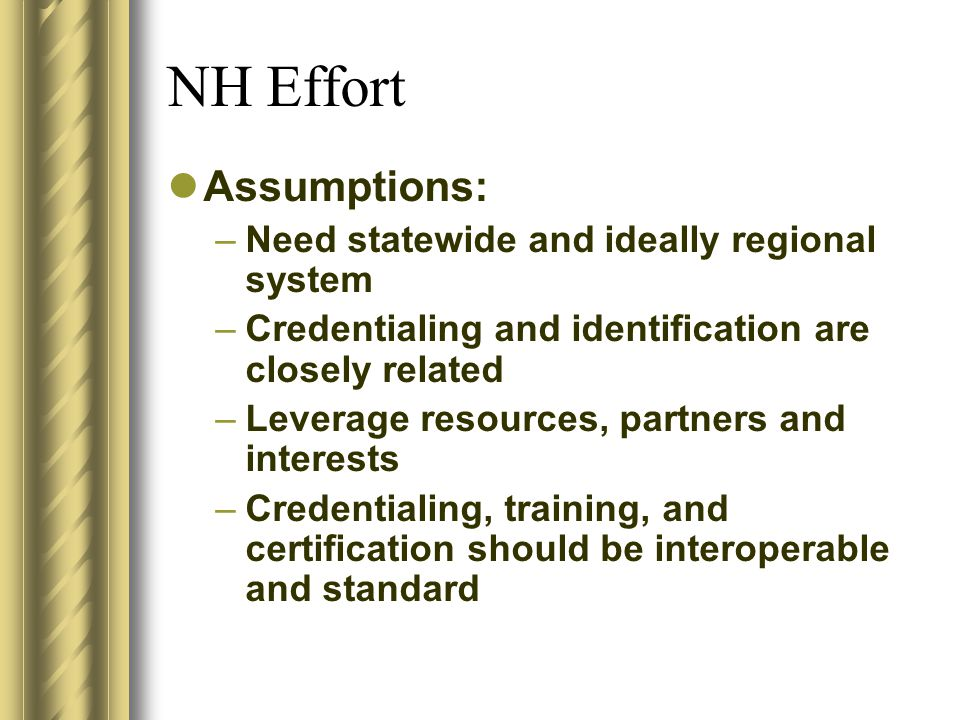 NH Effort Assumptions: –Need statewide and ideally regional system –Credentialing and identification are closely related –Leverage resources, partners and interests –Credentialing, training, and certification should be interoperable and standard
