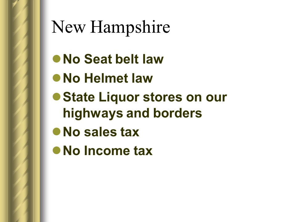 New Hampshire No Seat belt law No Helmet law State Liquor stores on our highways and borders No sales tax No Income tax