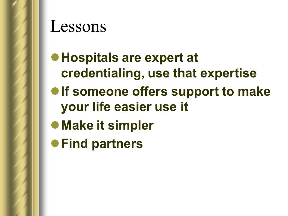 Lessons Hospitals are expert at credentialing, use that expertise If someone offers support to make your life easier use it Make it simpler Find partners