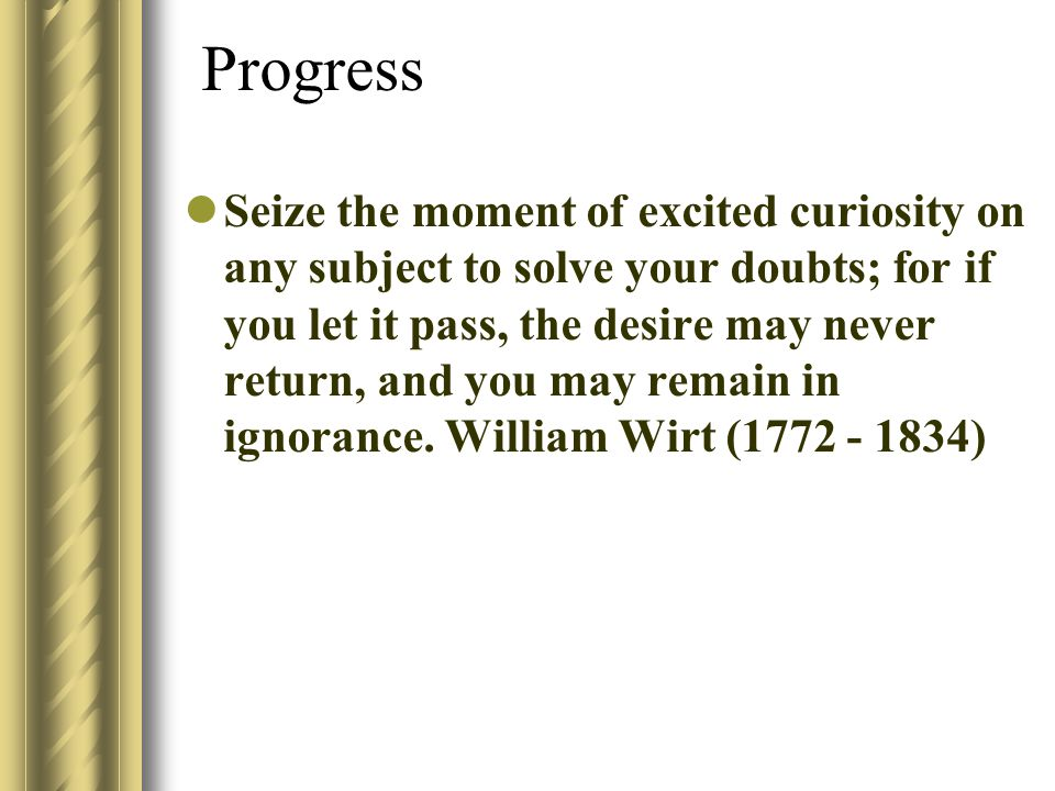 Progress Seize the moment of excited curiosity on any subject to solve your doubts; for if you let it pass, the desire may never return, and you may remain in ignorance.
