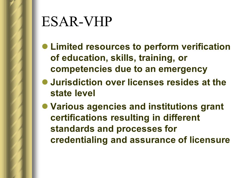 ESAR-VHP Limited resources to perform verification of education, skills, training, or competencies due to an emergency Jurisdiction over licenses resides at the state level Various agencies and institutions grant certifications resulting in different standards and processes for credentialing and assurance of licensure