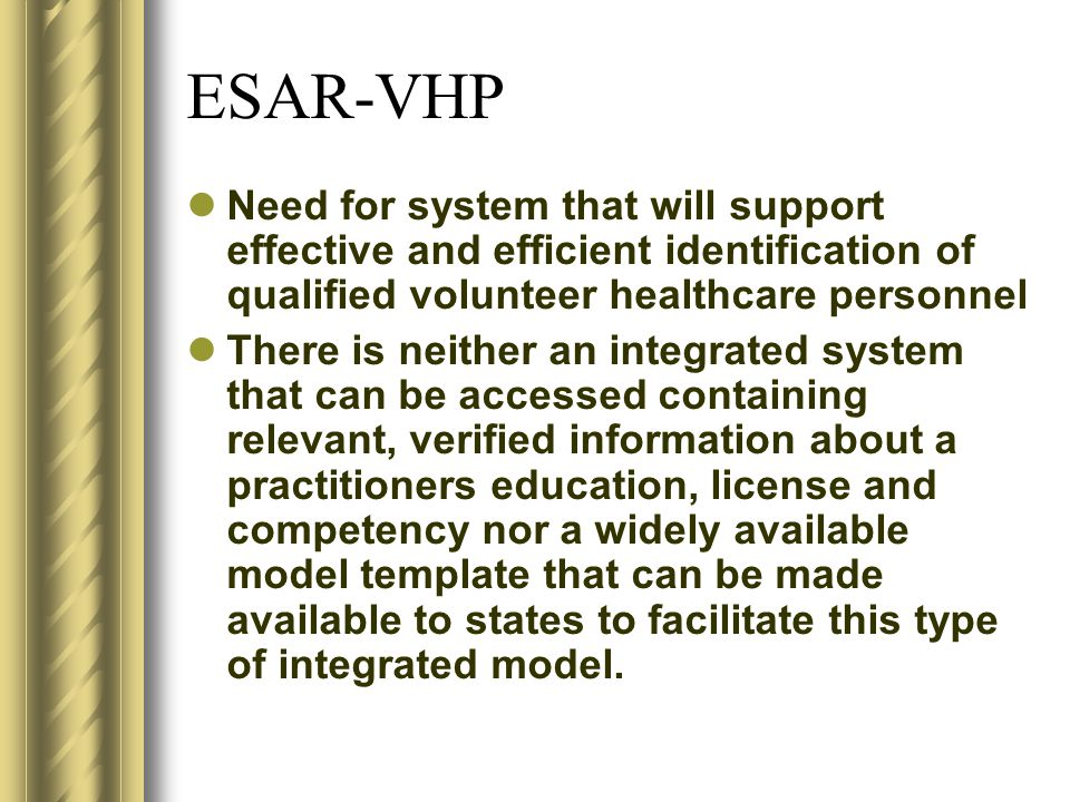 ESAR-VHP Need for system that will support effective and efficient identification of qualified volunteer healthcare personnel There is neither an integrated system that can be accessed containing relevant, verified information about a practitioners education, license and competency nor a widely available model template that can be made available to states to facilitate this type of integrated model.
