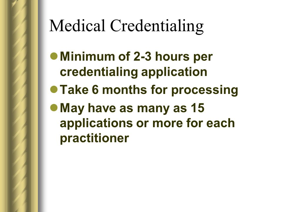 Medical Credentialing Minimum of 2-3 hours per credentialing application Take 6 months for processing May have as many as 15 applications or more for each practitioner