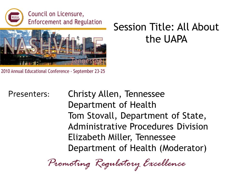 Presenters: Promoting Regulatory Excellence Session Title: All About the UAPA Christy Allen, Tennessee Department of Health Tom Stovall, Department of State, Administrative Procedures Division Elizabeth Miller, Tennessee Department of Health (Moderator)
